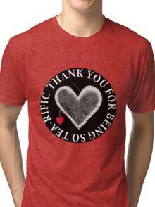 THANK U FOR BEING SO TEA-RIFIC--FOR THE LOVE OF TEA---TEA LOVERS--VARIOUS APPAREL Tri-blend T-Shirt