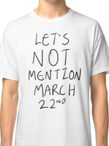 Let's Not Mention March 22nd Classic T-Shirt