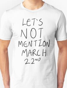 Let's Not Mention March 22nd T-Shirt