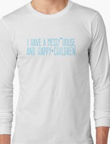 I have a MESSY House and happy children Long Sleeve T-Shirt