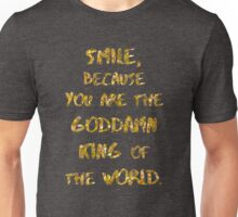 SMILE, BECAUSE YOU ARE THE GODDAMN KING OF THE WORLD. Unisex T-Shirt