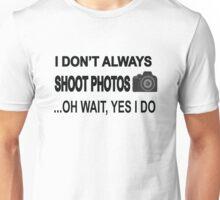 I Don't Always Shoot Photos ...Oh Wait Yes I Do Unisex T-Shirt