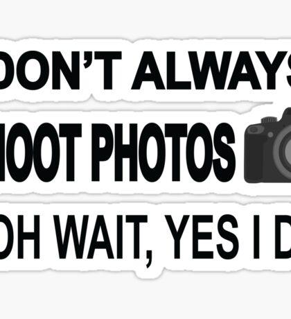 I Don't Always Shoot Photos ...Oh Wait Yes I Do Sticker