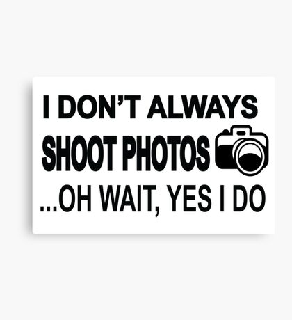 I Don't Always Shoot Photos ...Oh Wait Yes I Do Canvas Print