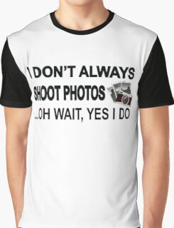 I Don't Always Shoot Photos ...Oh Wait Yes I Do Graphic T-Shirt