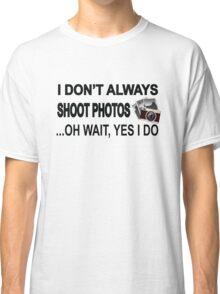I Don't Always Shoot Photos ...Oh Wait Yes I Do Classic T-Shirt