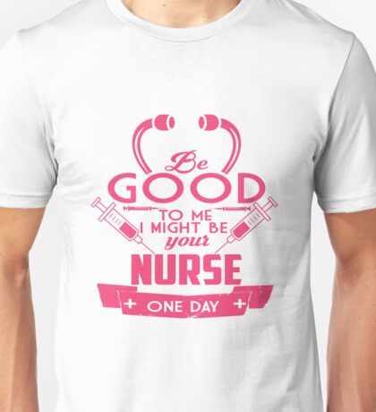 Be Good To Me I Might Be Your Nurse One Day Unisex T-Shirt