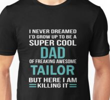 I NEVER DREAMED I'D GROW UP TO BE A SUPER COOL DAD OF FREAKING AWESOME TAILOR BUT HERE I AM KILLING IT Unisex T-Shirt