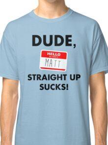 Dude, Matt straight up sucks! Classic T-Shirt