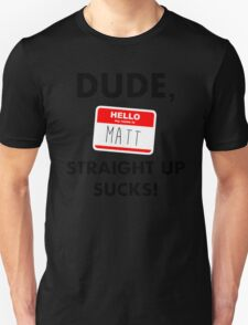 Dude, Matt straight up sucks! Unisex T-Shirt