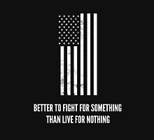 Better To Fight For Something Than Live For Nothing Unisex T-Shirt