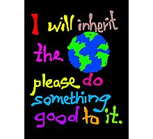 I will inherit the Earth please do something good to it Photographic Print