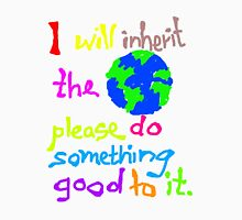 I will inherit the Earth please do something good to it Unisex T-Shirt
