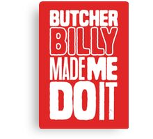 Butcher Billy Made Me Do It Canvas Print