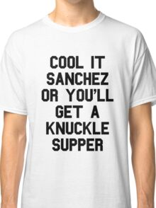 Cool It Sanchez Or You'll Get A Knuckle Supper Classic T-Shirt