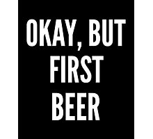 Okay But First Beer Photographic Print