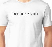 Quite simply Because Van Unisex T-Shirt