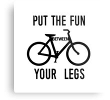 Put the Fun Between Your Legs Metal Print
