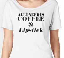 All I Need is Coffee and Lipstick Women's Relaxed Fit T-Shirt