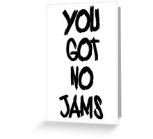 you got no jams black Greeting Card