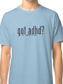 got adhd? no? bummer for you! Classic T-Shirt