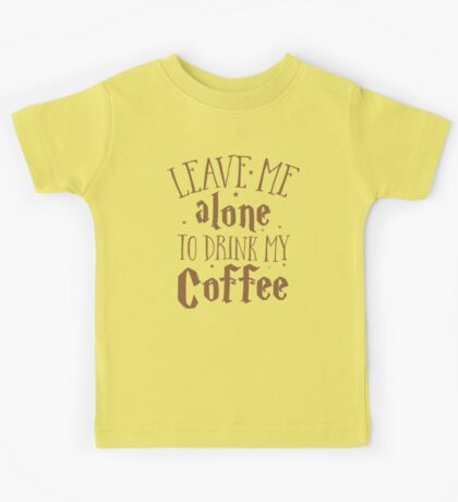Leave me alone to drink my COFFEE Kids Tee