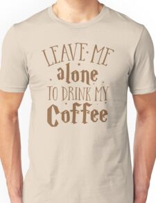 Leave me alone to drink my COFFEE Unisex T-Shirt