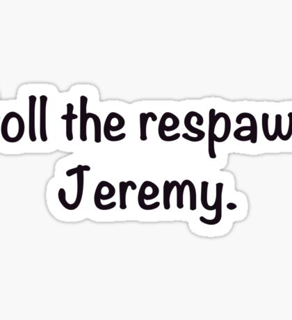 Troll the respawn, Jeremy. Sticker