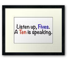 Listen up, Fives. A Ten is speaking. Framed Print