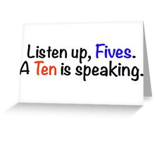 Listen up, Fives. A Ten is speaking. Greeting Card