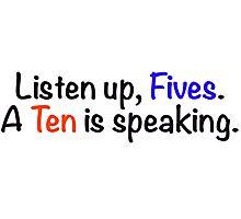 Listen up, Fives. A Ten is speaking. Photographic Print