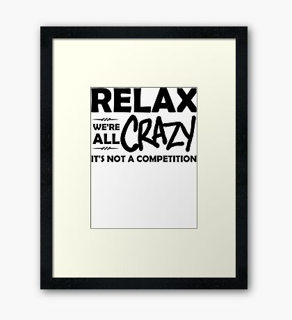 Relax, We're ALL Crazy Framed Print