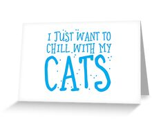 I just want to chill with my CATS Greeting Card