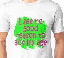 I see no good reason to act my age Unisex T-Shirt