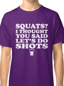 Squats I thought you said shots Classic T-Shirt