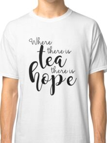 Where There Is Tea There Is Hope Classic T-Shirt