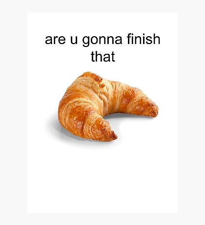 Are you gonna finish that croissant? - Carl Wheezer Photographic Print