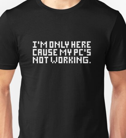 I'm only here cause my PC's not working Unisex T-Shirt