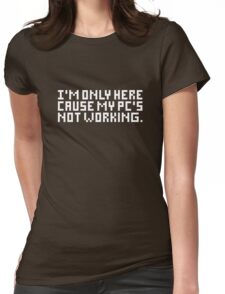 I'm only here cause my PC's not working Womens Fitted T-Shirt