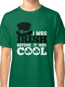 St. Patrick's Day: I was irish before it was cool Classic T-Shirt