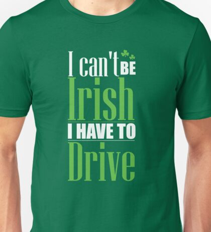St. Patrick's Day: I can't be irish I have to drive Unisex T-Shirt