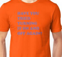Have you tried turning it on and off again Unisex T-Shirt