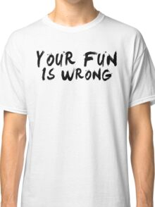 Your Fun is WRONG! (Black) Classic T-Shirt