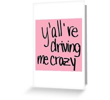 y'all are driving me crazy Greeting Card