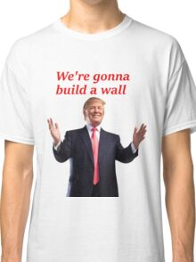 WE'RE GONNA BUILD A WALL Classic T-Shirt