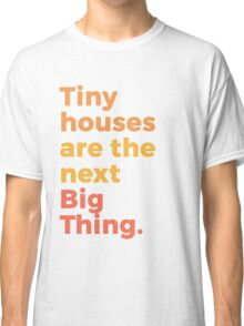 Tiny houses are the next Big Thing. Classic T-Shirt
