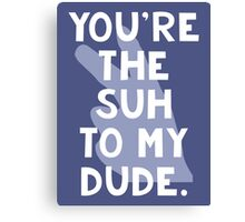You're the Suh to my Dude Canvas Print