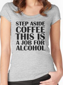 Step aside coffee, this is a job for alcohol. Women's Fitted Scoop T-Shirt