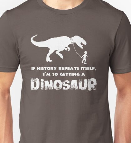 If History Repeats Itself I'm getting a Dinosaur Unisex T-Shirt