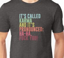 It's called Karma and it's pronounced: ha-ha, fuck you! Unisex T-Shirt